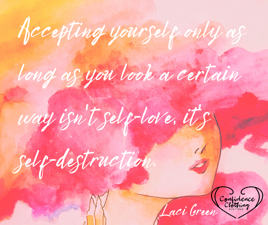 """""""Accepting yourself only as long as you look a certain way isn't self-love, it's self-destruction"""" ~Laci Green quote"""